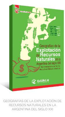 GEOGRAFÍAS DE LA EXPLOTACIÓN DE RECURSOS NATURALES EN LA ARGENTINA DEL SIGLO XXI - EdUNLu